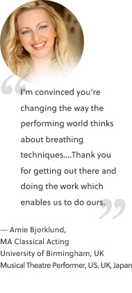 I'm convinced you're changing the way the performing world thinks about breathing techniques....Thank you for getting out there and doing the work which enables us to do ours.