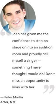 Joan has given me the confidence to step on stage or into an audition room and proudly call myself a singer — something I never thought I would do! Don't miss an opportunity to work with her.